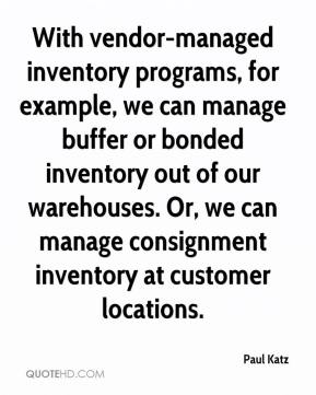 Paul Katz  - With vendor-managed inventory programs, for example, we can manage buffer or bonded inventory out of our warehouses. Or, we can manage consignment inventory at customer locations.
