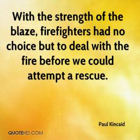 Paul Kincaid  - With the strength of the blaze, firefighters had no choice but to deal with the fire before we could attempt a rescue.