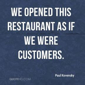 Paul Kovensky  - We opened this restaurant as if we were customers.