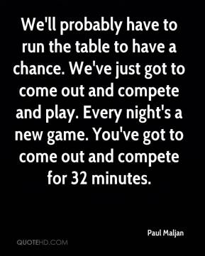 Paul Maljan  - We'll probably have to run the table to have a chance. We've just got to come out and compete and play. Every night's a new game. You've got to come out and compete for 32 minutes.