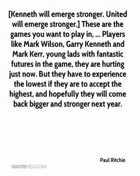 Paul Ritchie  - [Kenneth will emerge stronger. United will emerge stronger.] These are the games you want to play in, ... Players like Mark Wilson, Garry Kenneth and Mark Kerr, young lads with fantastic futures in the game, they are hurting just now. But they have to experience the lowest if they are to accept the highest, and hopefully they will come back bigger and stronger next year.