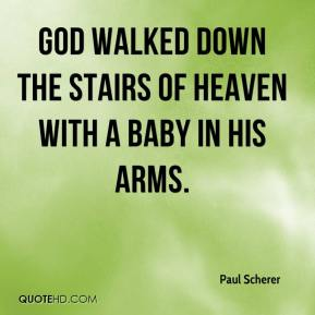 Paul Scherer  - God walked down the stairs of heaven with a Baby in His arms.