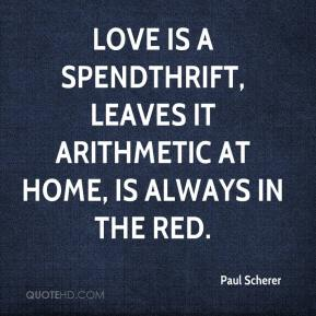 Paul Scherer  - Love is a spendthrift, leaves it arithmetic at home, is always in the red.