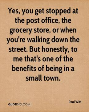 Paul Witt  - Yes, you get stopped at the post office, the grocery store, or when you're walking down the street. But honestly, to me that's one of the benefits of being in a small town.
