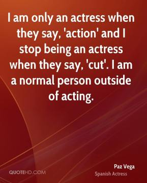 Paz Vega - I am only an actress when they say, 'action' and I stop being an actress when they say, 'cut'. I am a normal person outside of acting.