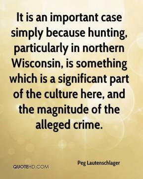 Peg Lautenschlager  - It is an important case simply because hunting, particularly in northern Wisconsin, is something which is a significant part of the culture here, and the magnitude of the alleged crime.