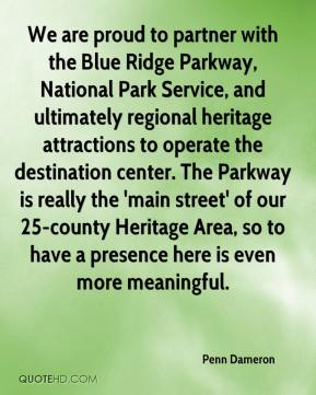 Penn Dameron  - We are proud to partner with the Blue Ridge Parkway, National Park Service, and ultimately regional heritage attractions to operate the destination center. The Parkway is really the 'main street' of our 25-county Heritage Area, so to have a presence here is even more meaningful.