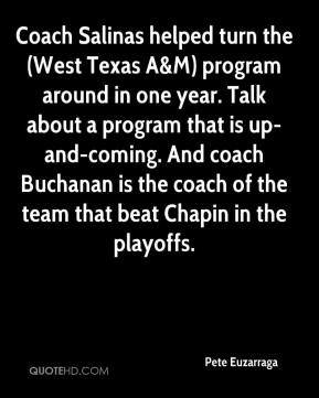 Pete Euzarraga  - Coach Salinas helped turn the (West Texas A&M) program around in one year. Talk about a program that is up-and-coming. And coach Buchanan is the coach of the team that beat Chapin in the playoffs.