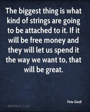 Pete Gindl  - The biggest thing is what kind of strings are going to be attached to it. If it will be free money and they will let us spend it the way we want to, that will be great.