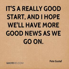 Pete Gustaf  - It's a really good start, and I hope we'll have more good news as we go on.