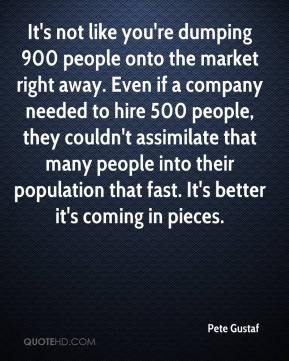Pete Gustaf  - It's not like you're dumping 900 people onto the market right away. Even if a company needed to hire 500 people, they couldn't assimilate that many people into their population that fast. It's better it's coming in pieces.