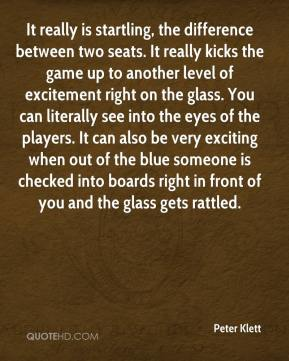 Peter Klett  - It really is startling, the difference between two seats. It really kicks the game up to another level of excitement right on the glass. You can literally see into the eyes of the players. It can also be very exciting when out of the blue someone is checked into boards right in front of you and the glass gets rattled.