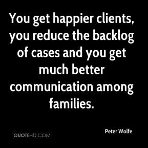 Peter Wolfe  - You get happier clients, you reduce the backlog of cases and you get much better communication among families.
