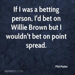 If I was a betting person, I'd bet on Willie Brown but I wouldn't bet on point spread.