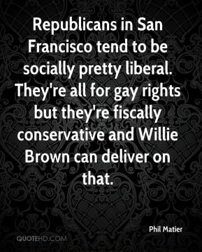 Phil Matier  - Republicans in San Francisco tend to be socially pretty liberal. They're all for gay rights but they're fiscally conservative and Willie Brown can deliver on that.