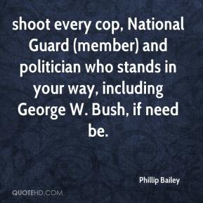 Phillip Bailey  - shoot every cop, National Guard (member) and politician who stands in your way, including George W. Bush, if need be.