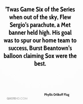 Phyllis Orlikoff Flug  - 'Twas Game Six of the Series when out of the sky, Flew Sergio's parachute, a Met banner held high. His goal was to spur our home team to success, Burst Beantown's balloon claiming Sox were the best.