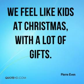 Pierre Even  - We feel like kids at Christmas, with a lot of gifts.