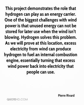 Pierre Rivard  - This project demonstrates the role that hydrogen can play as an energy carrier. One of the biggest challenges with wind power is that unused energy can not be stored for later use when the wind isn't blowing. Hydrogen solves this problem. As we will prove at this location, excess electricity from wind can produce hydrogen to fuel an internal combustion engine, essentially turning that excess wind power back into electricity that people can use.