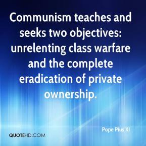 Pope Pius XI  - Communism teaches and seeks two objectives: unrelenting class warfare and the complete eradication of private ownership.
