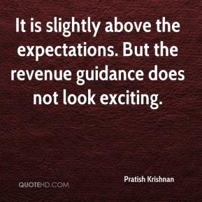 Pratish Krishnan  - It is slightly above the expectations. But the revenue guidance does not look exciting.