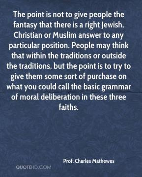 Prof. Charles Mathewes  - The point is not to give people the fantasy that there is a right Jewish, Christian or Muslim answer to any particular position. People may think that within the traditions or outside the traditions, but the point is to try to give them some sort of purchase on what you could call the basic grammar of moral deliberation in these three faiths.