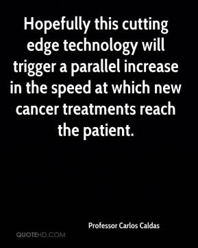 Professor Carlos Caldas  - Hopefully this cutting edge technology will trigger a parallel increase in the speed at which new cancer treatments reach the patient.