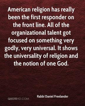 Rabbi Daniel Freelander  - American religion has really been the first responder on the front line. All of the organizational talent got focused on something very godly, very universal. It shows the universality of religion and the notion of one God.