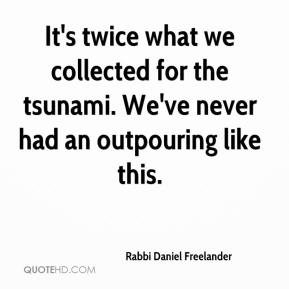 Rabbi Daniel Freelander  - It's twice what we collected for the tsunami. We've never had an outpouring like this.