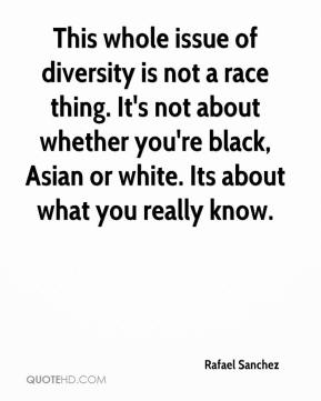 Rafael Sanchez  - This whole issue of diversity is not a race thing. It's not about whether you're black, Asian or white. Its about what you really know.