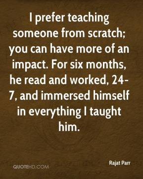 I prefer teaching someone from scratch; you can have more of an impact. For six months, he read and worked, 24-7, and immersed himself in everything I taught him.