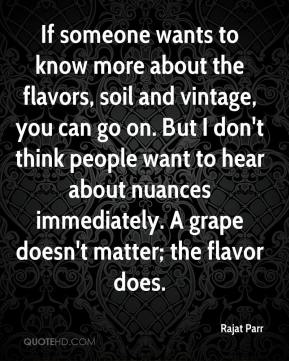 Rajat Parr  - If someone wants to know more about the flavors, soil and vintage, you can go on. But I don't think people want to hear about nuances immediately. A grape doesn't matter; the flavor does.