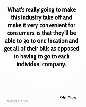 Ralph Young  - What's really going to make this industry take off and make it very convenient for consumers, is that they'll be able to go to one location and get all of their bills as opposed to having to go to each individual company.