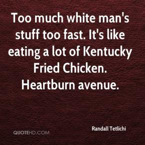 Randall Tetlichi  - Too much white man's stuff too fast. It's like eating a lot of Kentucky Fried Chicken. Heartburn avenue.