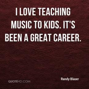 Randy Blaser  - I love teaching music to kids. It's been a great career.