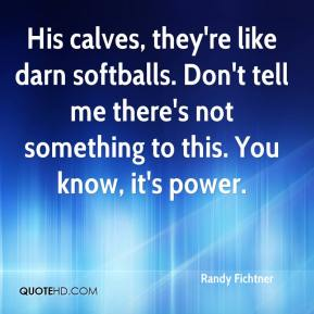 Randy Fichtner  - His calves, they're like darn softballs. Don't tell me there's not something to this. You know, it's power.
