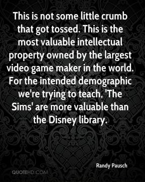 Randy Pausch  - This is not some little crumb that got tossed. This is the most valuable intellectual property owned by the largest video game maker in the world. For the intended demographic we're trying to teach, 'The Sims' are more valuable than the Disney library.