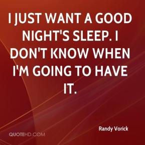 Randy Vorick  - I just want a good night's sleep. I don't know when I'm going to have it.