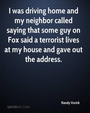 Randy Vorick  - I was driving home and my neighbor called saying that some guy on Fox said a terrorist lives at my house and gave out the address.