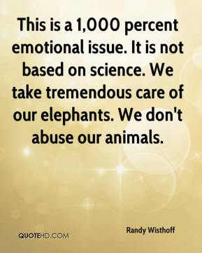 Randy Wisthoff  - This is a 1,000 percent emotional issue. It is not based on science. We take tremendous care of our elephants. We don't abuse our animals.