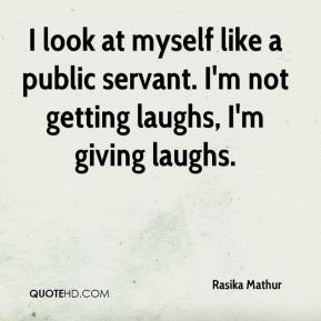 Rasika Mathur  - I look at myself like a public servant. I'm not getting laughs, I'm giving laughs.