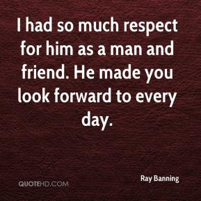 Ray Banning  - I had so much respect for him as a man and friend. He made you look forward to every day.
