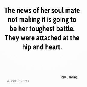 Ray Banning  - The news of her soul mate not making it is going to be her toughest battle. They were attached at the hip and heart.