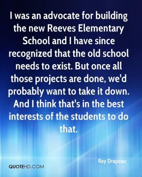 Ray Drapeau  - I was an advocate for building the new Reeves Elementary School and I have since recognized that the old school needs to exist. But once all those projects are done, we'd probably want to take it down. And I think that's in the best interests of the students to do that.