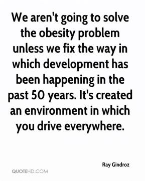 Ray Gindroz  - We aren't going to solve the obesity problem unless we fix the way in which development has been happening in the past 50 years. It's created an environment in which you drive everywhere.