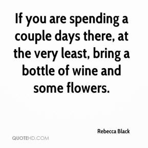 Rebecca Black  - If you are spending a couple days there, at the very least, bring a bottle of wine and some flowers.