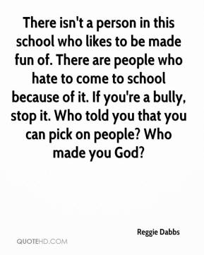 Reggie Dabbs  - There isn't a person in this school who likes to be made fun of. There are people who hate to come to school because of it. If you're a bully, stop it. Who told you that you can pick on people? Who made you God?
