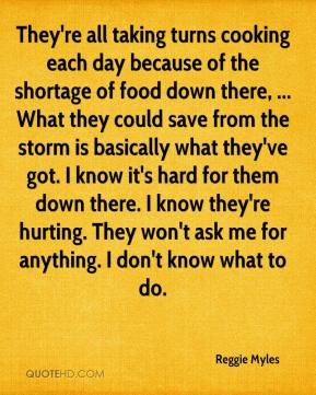 Reggie Myles  - They're all taking turns cooking each day because of the shortage of food down there, ... What they could save from the storm is basically what they've got. I know it's hard for them down there. I know they're hurting. They won't ask me for anything. I don't know what to do.