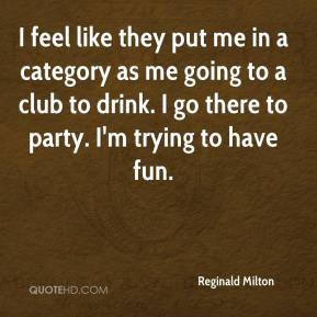 Reginald Milton  - I feel like they put me in a category as me going to a club to drink. I go there to party. I'm trying to have fun.