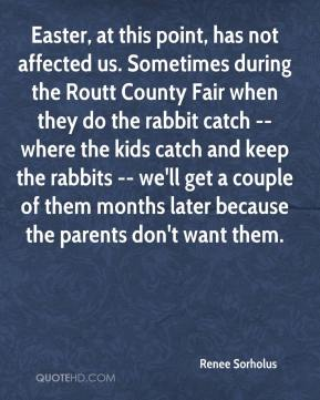 Renee Sorholus  - Easter, at this point, has not affected us. Sometimes during the Routt County Fair when they do the rabbit catch -- where the kids catch and keep the rabbits -- we'll get a couple of them months later because the parents don't want them.